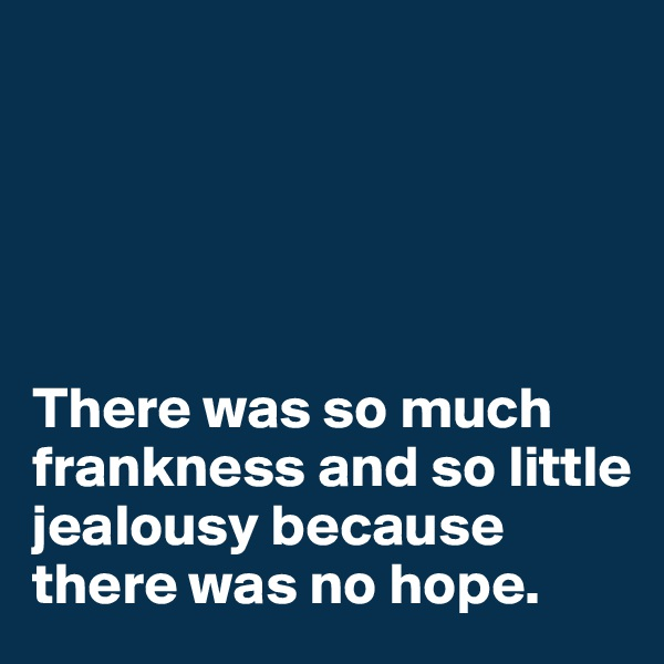 There was so much frankness and so little jealousy because there was no hope.