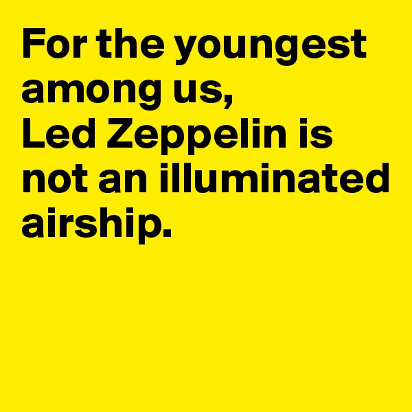 For the youngest among us, Led Zeppelin is not an illuminated airship.