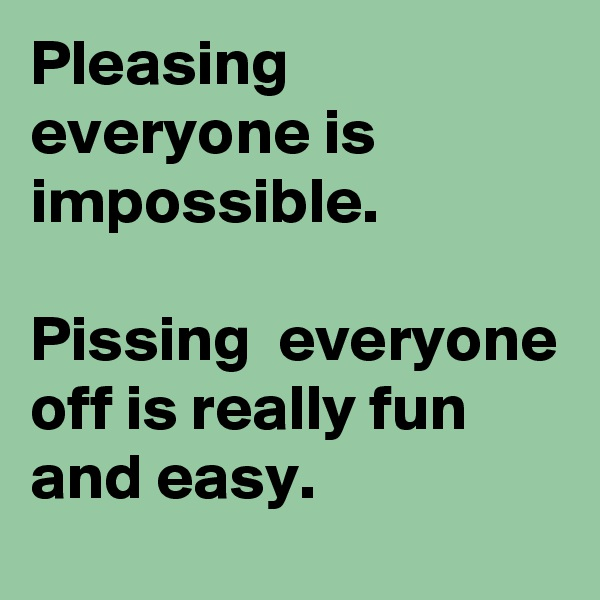 Pleasing everyone is impossible.   Pissing  everyone off is really fun and easy.