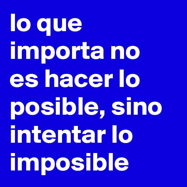 lo que importa no es hacer lo posible, sino intentar lo imposible