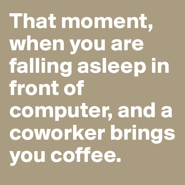 That moment, when you are falling asleep in front of computer, and a coworker brings you coffee.