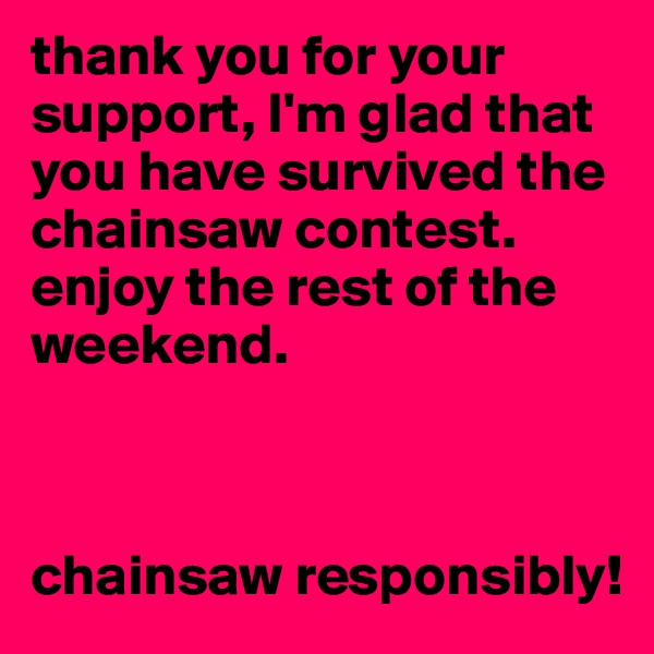 thank you for your support, I'm glad that you have survived the chainsaw contest. enjoy the rest of the weekend.     chainsaw responsibly!