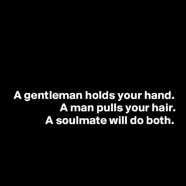A gentleman holds your hand. A man pulls your hair. A soulmate will do both.