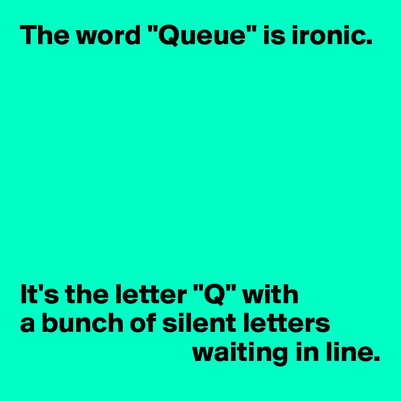 "The word ""Queue"" is ironic.         It's the letter ""Q"" with  a bunch of silent letters                                waiting in line."