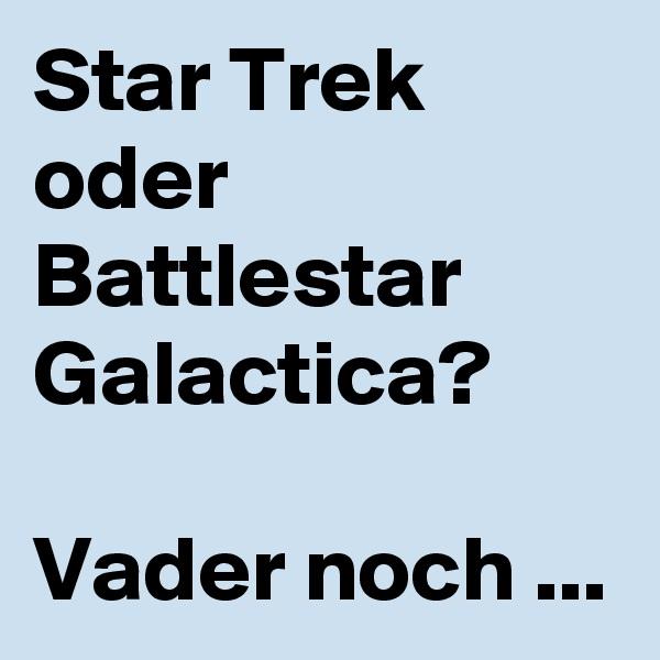 Star Trek oder Battlestar Galactica?  Vader noch ...