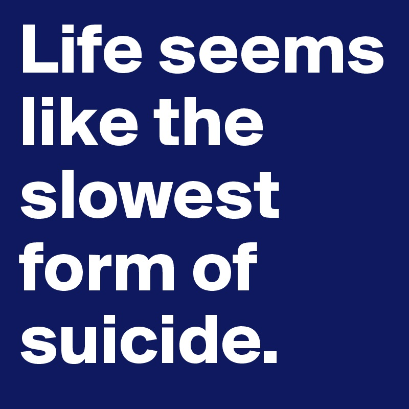 Life seems like the slowest form of suicide.