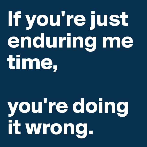 If you're just enduring me time,   you're doing it wrong.