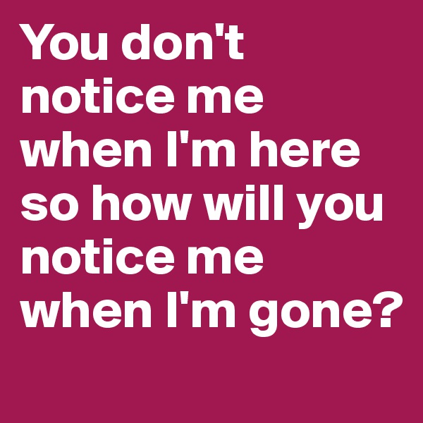 You don't notice me when I'm here so how will you notice me when I'm gone?