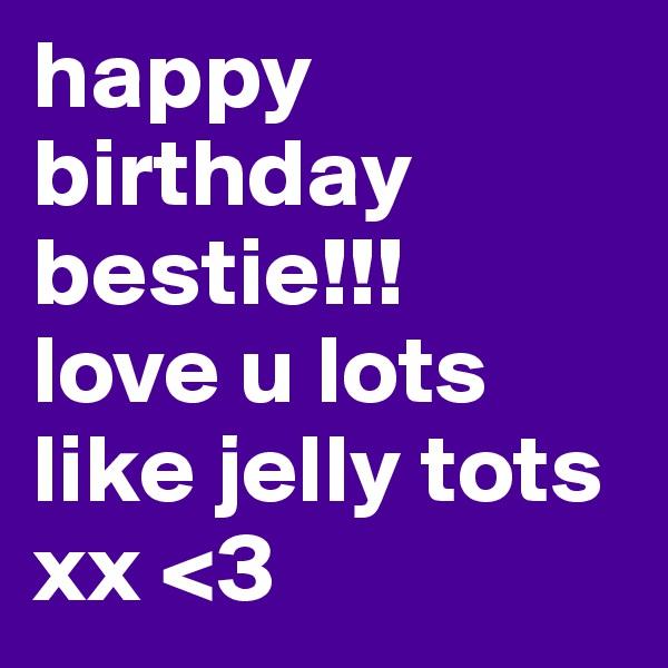 happy birthday bestie!!! love u lots like jelly tots xx <3