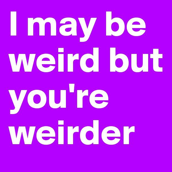 I may be weird but you're weirder