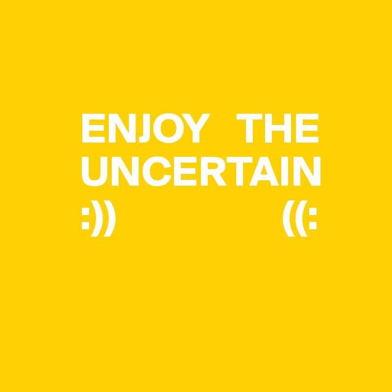 ENJOY   THE        UNCERTAIN        :))                   ((: