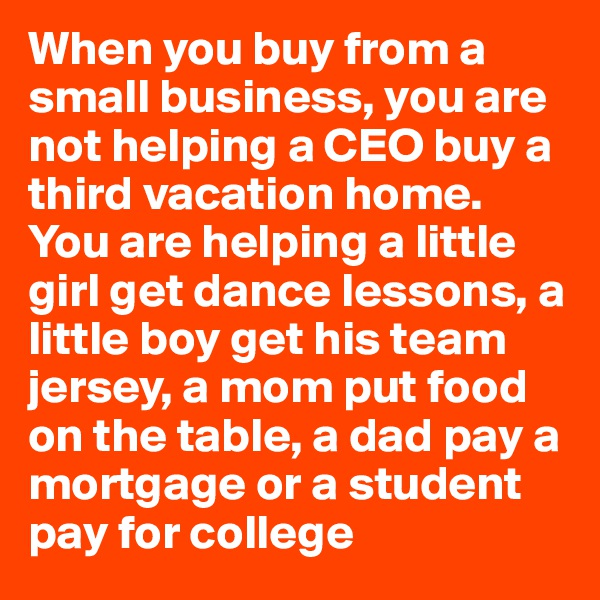 When you buy from a small business, you are not helping a CEO buy a third vacation home. You are helping a little girl get dance lessons, a little boy get his team jersey, a mom put food on the table, a dad pay a mortgage or a student pay for college