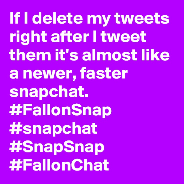 If I delete my tweets right after I tweet them it's almost like a newer, faster snapchat. #FallonSnap #snapchat #SnapSnap #FallonChat