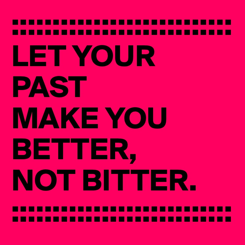 ::::::::::::::::::::::::::: LET YOUR PAST  MAKE YOU  BETTER,  NOT BITTER. :::::::::::::::::::::::::::