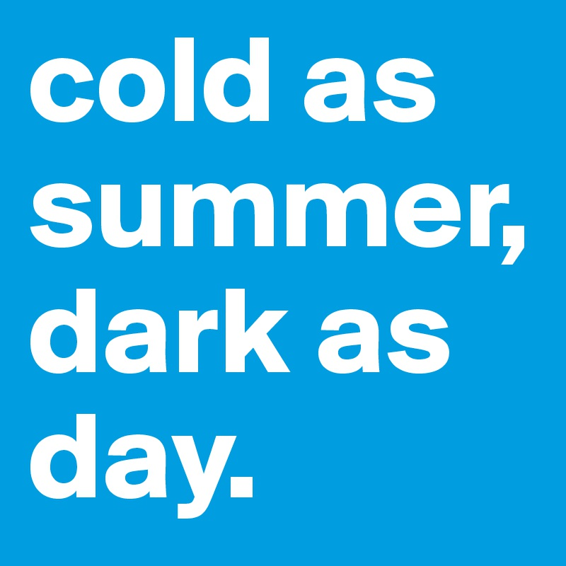 cold as summer, dark as day.