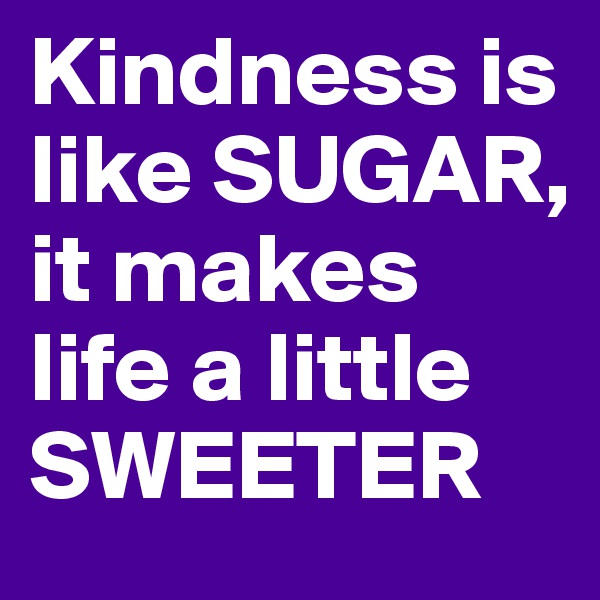 Kindness is like SUGAR, it makes life a little SWEETER