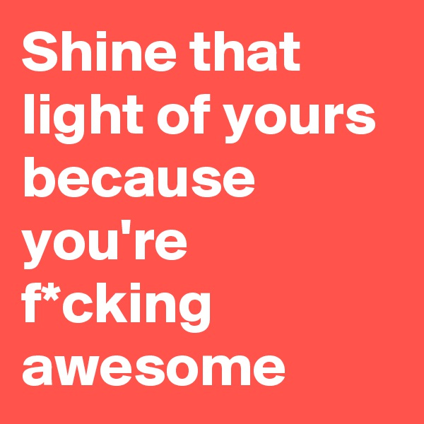 Shine that light of yours because you're f*cking awesome