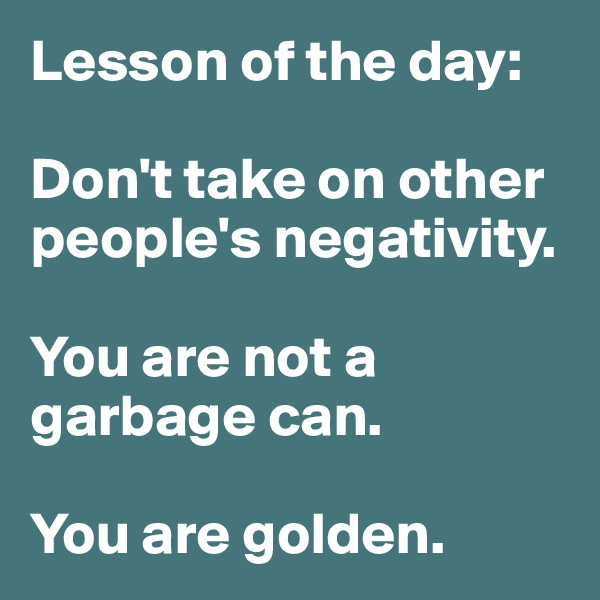 Lesson of the day:  Don't take on other people's negativity.   You are not a garbage can.   You are golden.