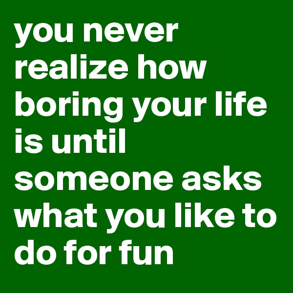 you never realize how boring your life is until someone asks what you like to do for fun