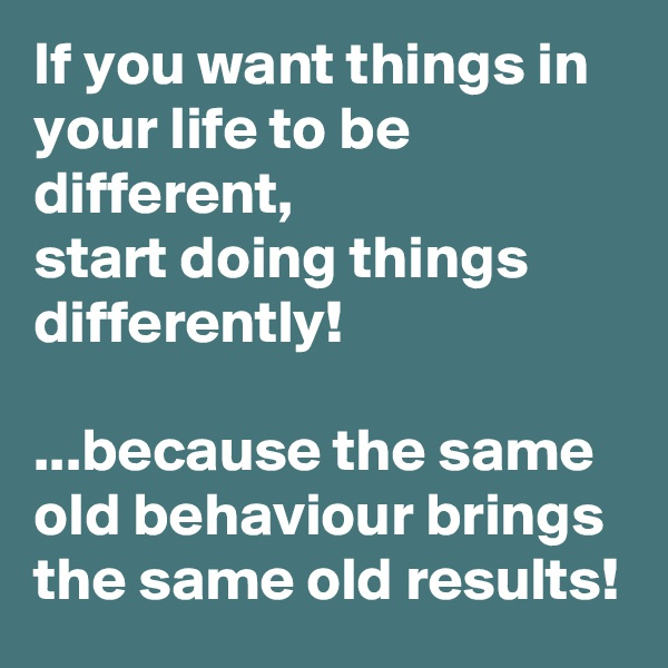 If you want things in your life to be different,  start doing things differently!  ...because the same old behaviour brings the same old results!