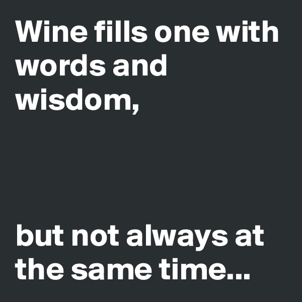 Wine fills one with words and wisdom,              but not always at the same time...