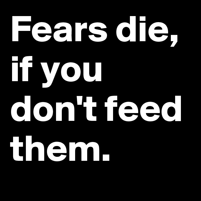 Fears die, if you don't feed them.