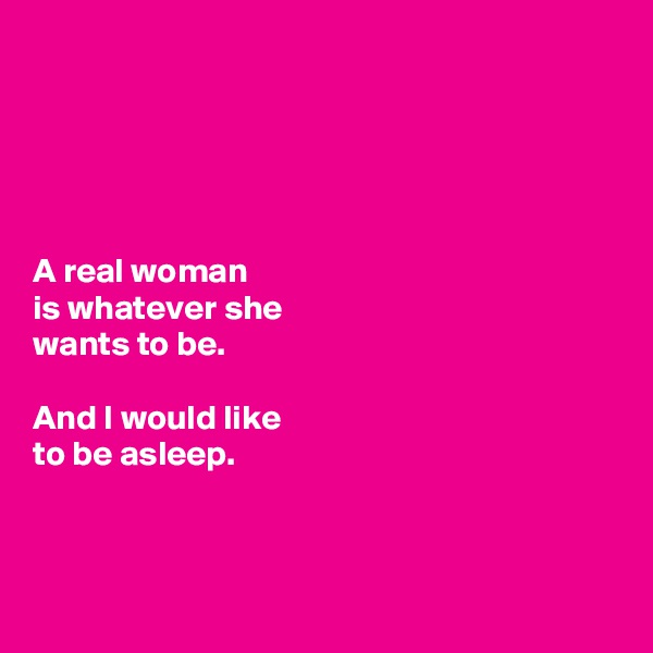 A real woman  is whatever she wants to be.   And I would like  to be asleep.