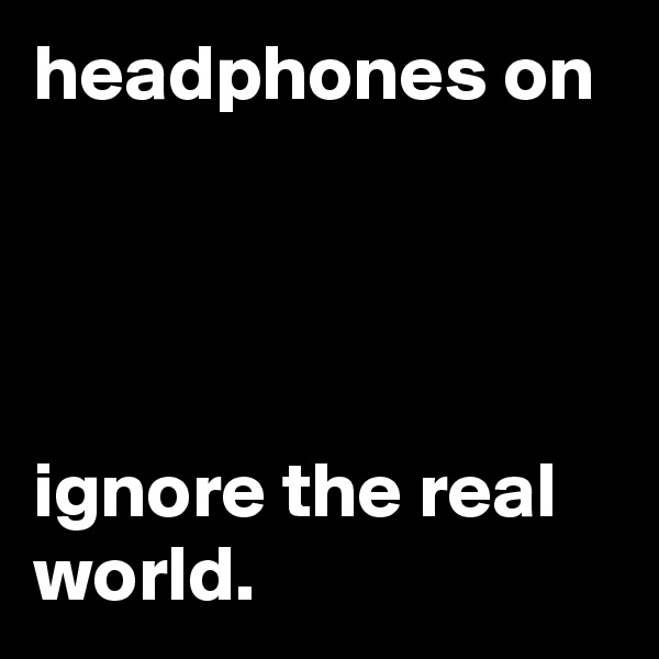 headphones on     ignore the real world.