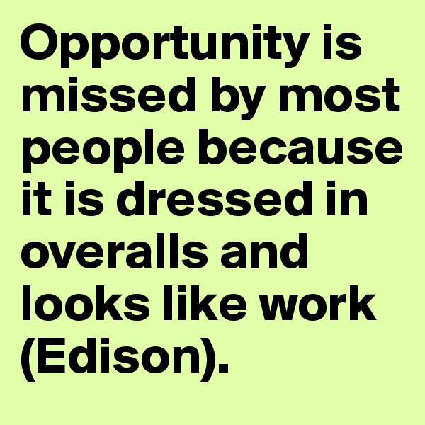 Opportunity is missed by most people because it is dressed in overalls and looks like work (Edison).