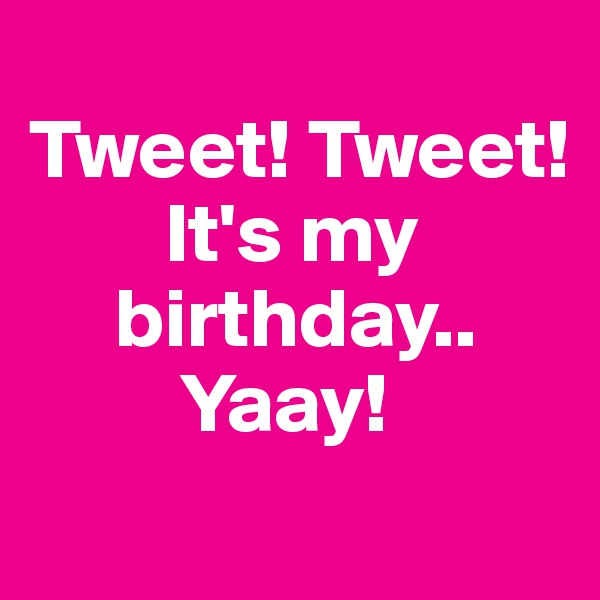 Tweet! Tweet!         It's my      birthday..          Yaay!