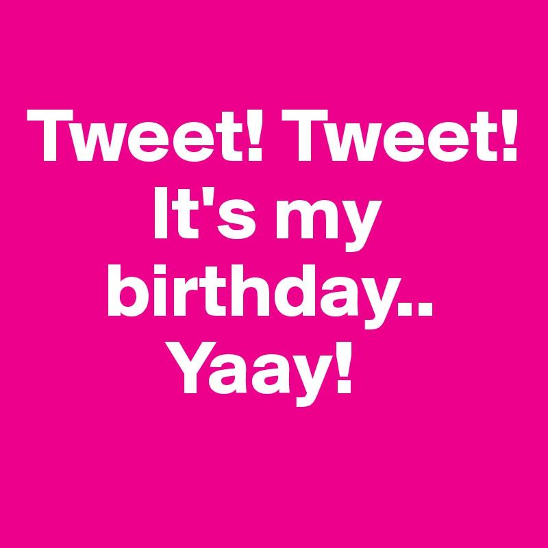 Tweet! Tweet!         It's my      birthday..          Yaay!