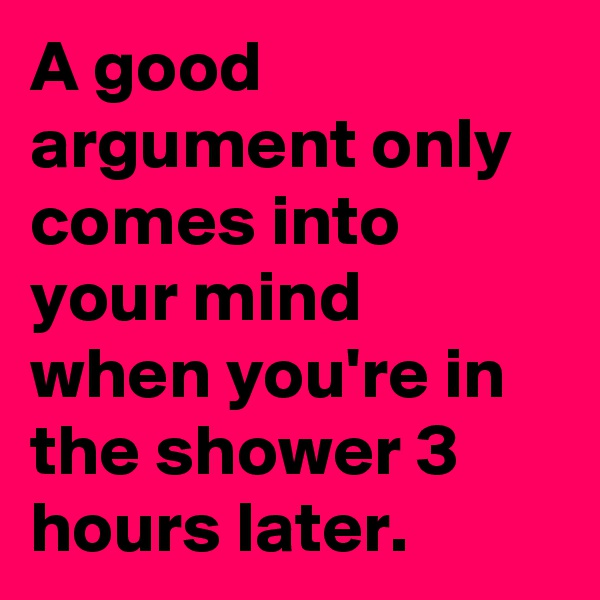 A good argument only comes into your mind when you're in the shower 3 hours later.