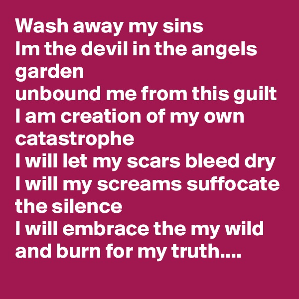 Wash away my sins Im the devil in the angels garden  unbound me from this guilt I am creation of my own catastrophe  I will let my scars bleed dry  I will my screams suffocate the silence I will embrace the my wild and burn for my truth....