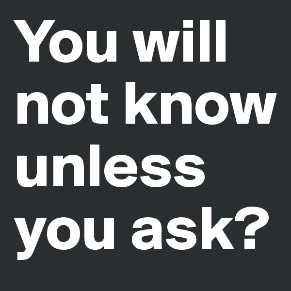 You will not know unless you ask?