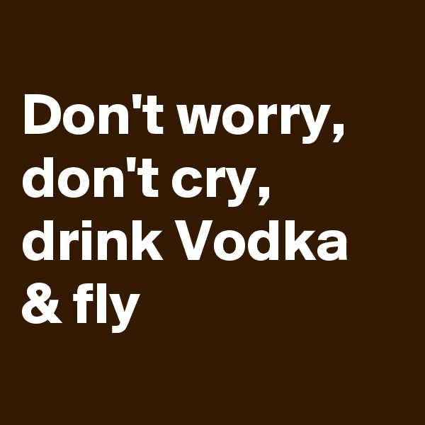Don't worry, don't cry, drink Vodka & fly