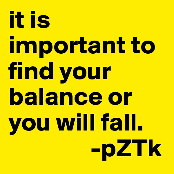 it is important to find your balance or you will fall.                  -pZTk