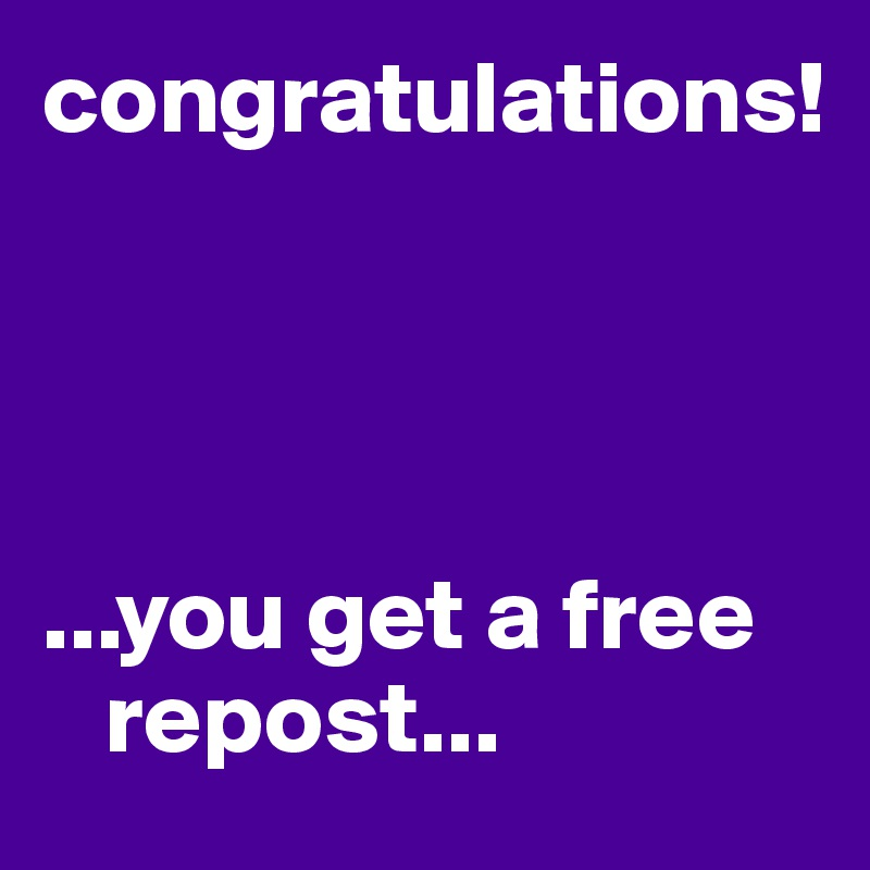 congratulations!     ...you get a free       repost...