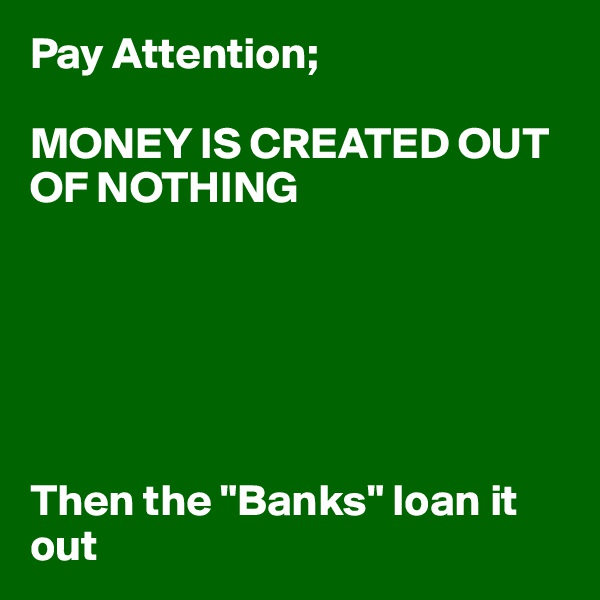 "Pay Attention;  MONEY IS CREATED OUT OF NOTHING       Then the ""Banks"" loan it out"