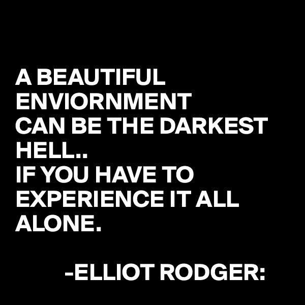 A BEAUTIFUL ENVIORNMENT CAN BE THE DARKEST HELL..  IF YOU HAVE TO EXPERIENCE IT ALL ALONE.            -ELLIOT RODGER: