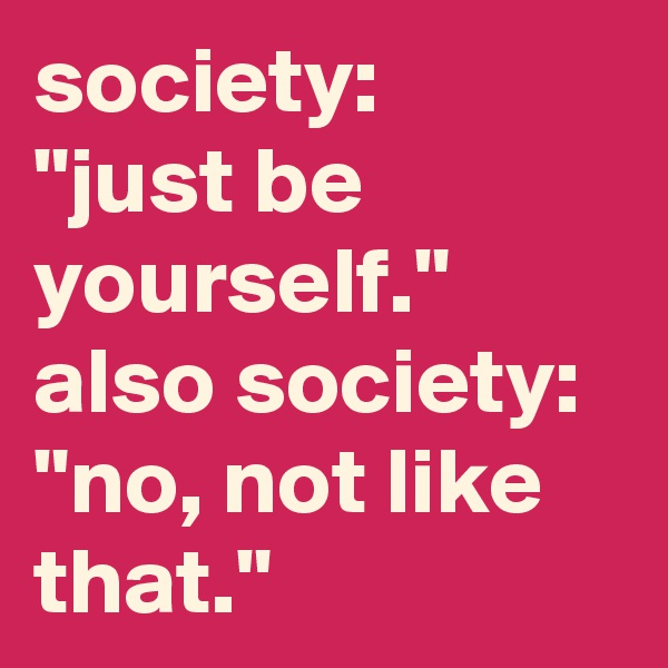 """society: """"just be yourself."""" also society:  """"no, not like that."""""""
