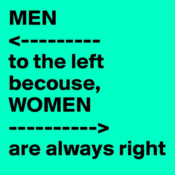 MEN <--------- to the left becouse, WOMEN ----------> are always right