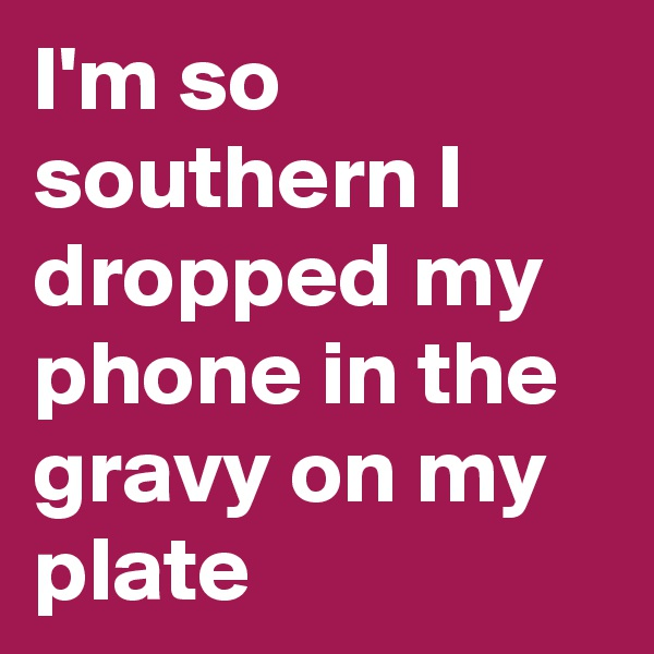 I'm so southern I dropped my phone in the gravy on my plate