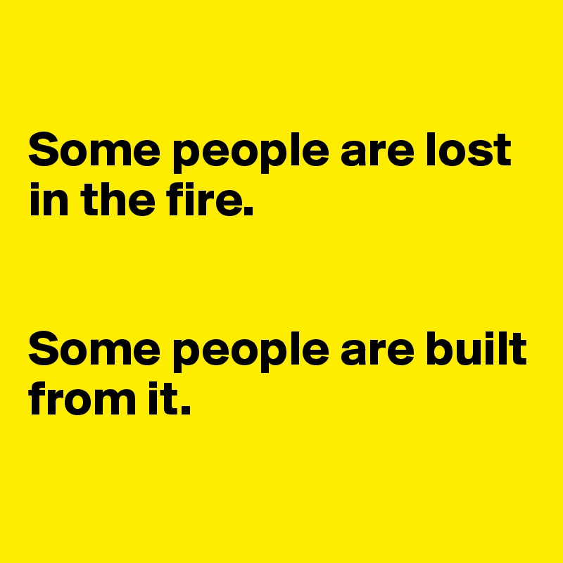 Some people are lost in the fire.   Some people are built from it.