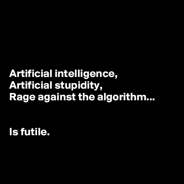 Artificial intelligence, Artificial stupidity, Rage against the algorithm...   Is futile.