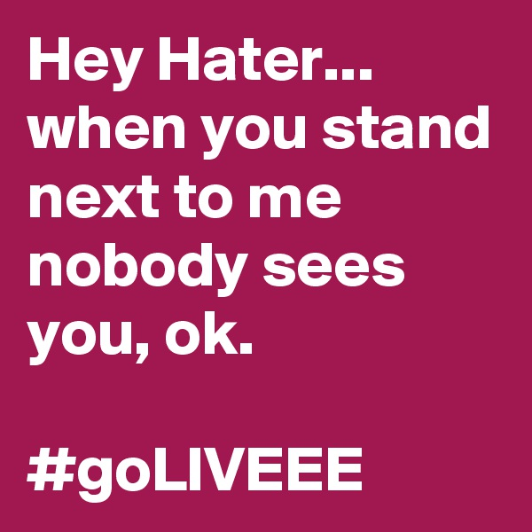 Hey Hater... when you stand next to me nobody sees you, ok.  #goLIVEEE