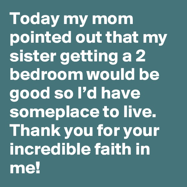 Today my mom pointed out that my sister getting a 2 bedroom would be good so I'd have someplace to live. Thank you for your incredible faith in me!