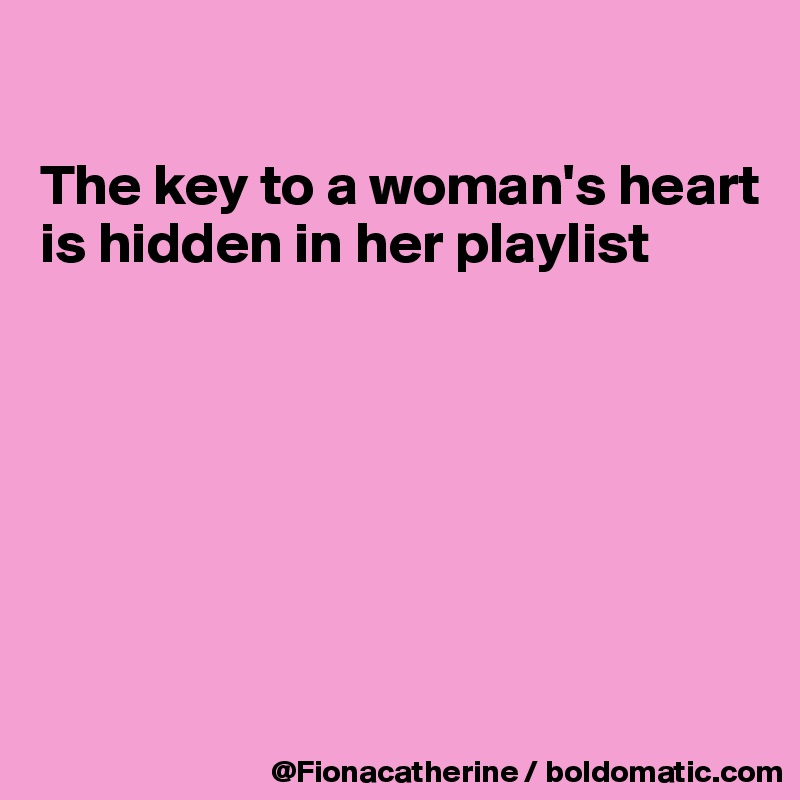 The key to a woman's heart is hidden in her playlist