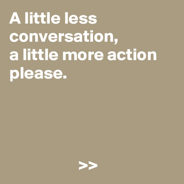A little less conversation,  a little more action please.                         >>
