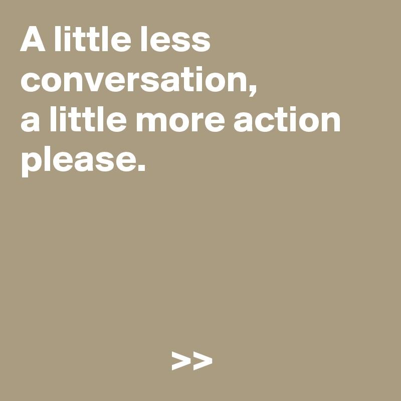 A little less conversation,  a little more action please.                         >>