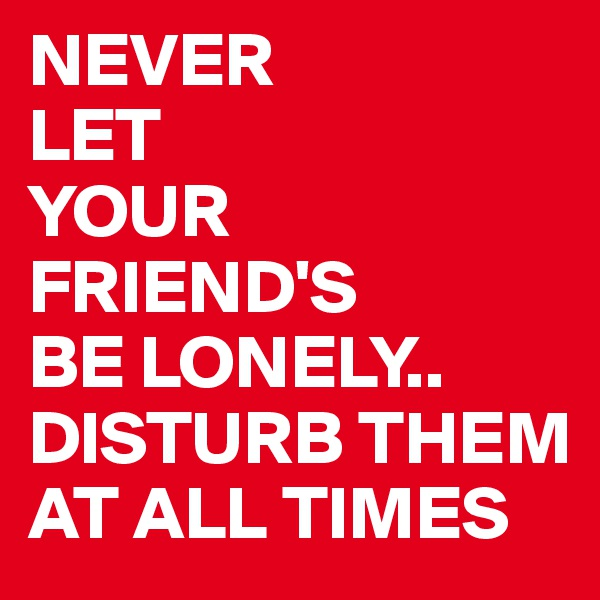 NEVER  LET YOUR FRIEND'S  BE LONELY.. DISTURB THEM AT ALL TIMES